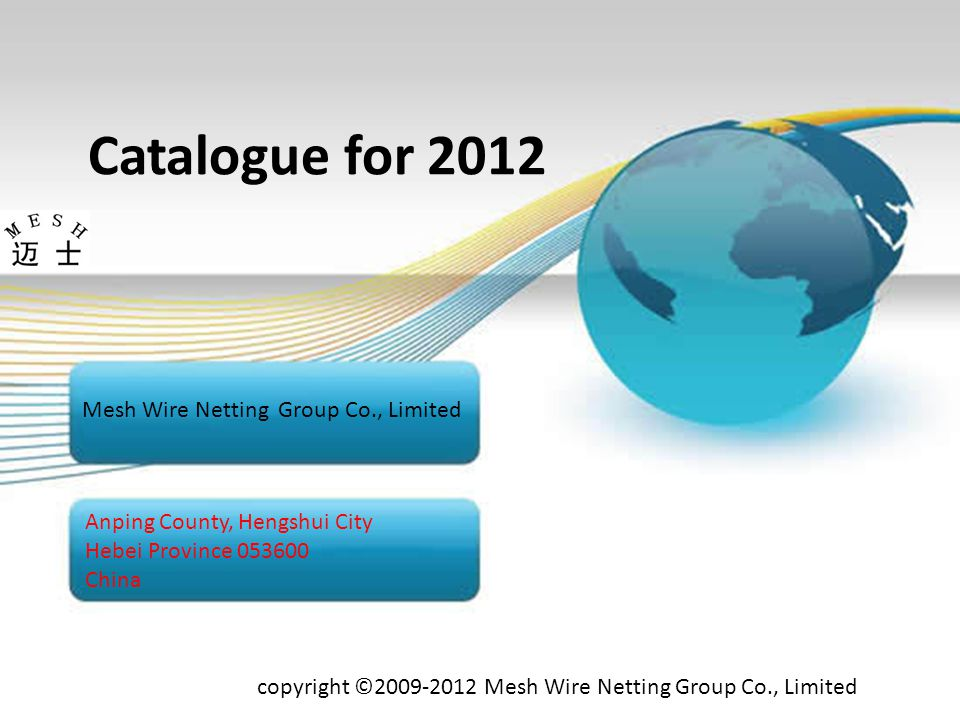 copyright ©2009-2012 Mesh Wire Netting Group Co., Limited Contact us Bruce Xiang---Market Director Mesh Wire Netting Group Co., Limited(MWN) Tel: +0086 (0)31880 65030 Fax:+0086 (0)10580 43671 Mobile: +0086 13780284430 Skype: bruce_xiang2007 MSN: bruce_xiang2007@hotmail.com Email: sales@mesh-wire-netting.com Web: www.mesh-wire-netting.com Wire and Netting products expert !