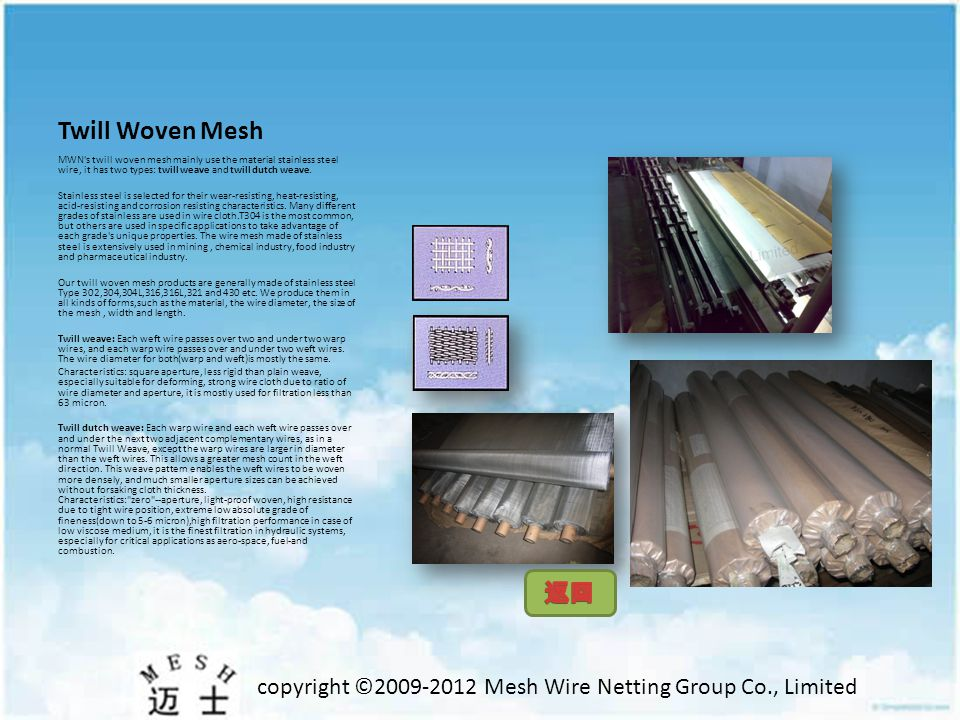 copyright ©2009-2012 Mesh Wire Netting Group Co., Limited Twill Woven Mesh MWN s twill woven mesh mainly use the material stainless steel wire, it has two types: twill weave and twill dutch weave.
