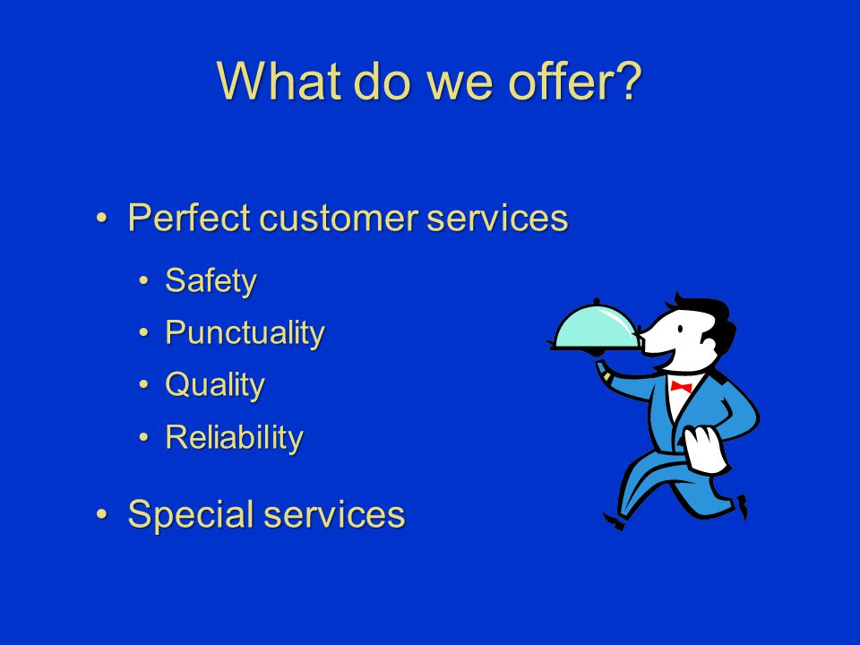 What do we offer? Perfect customer servicesPerfect customer services SafetySafety PunctualityPunctuality QualityQuality ReliabilityReliability Special