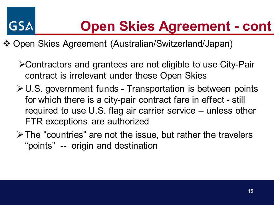 15 Open Skies Agreement - cont Open Skies Agreement (Australian/Switzerland/Japan) Contractors and grantees are not eligible to use City-Pair contract is irrelevant under these Open Skies U.S.