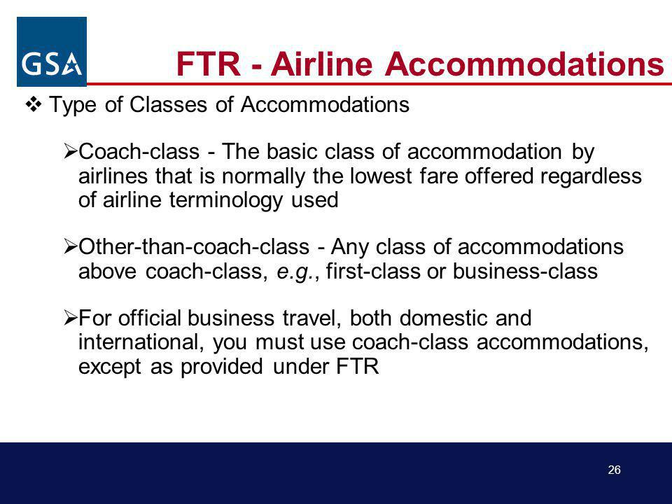 26 FTR - Airline Accommodations Type of Classes of Accommodations Coach-class - The basic class of accommodation by airlines that is normally the lowest fare offered regardless of airline terminology used Other-than-coach-class - Any class of accommodations above coach-class, e.g., first-class or business-class For official business travel, both domestic and international, you must use coach-class accommodations, except as provided under FTR