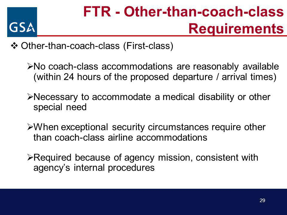 29 FTR - Other-than-coach-class Requirements Other-than-coach-class (First-class) No coach-class accommodations are reasonably available (within 24 hours of the proposed departure / arrival times) Necessary to accommodate a medical disability or other special need When exceptional security circumstances require other than coach-class airline accommodations Required because of agency mission, consistent with agencys internal procedures