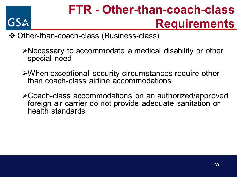 30 FTR - Other-than-coach-class Requirements Other-than-coach-class (Business-class) Necessary to accommodate a medical disability or other special need When exceptional security circumstances require other than coach-class airline accommodations Coach-class accommodations on an authorized/approved foreign air carrier do not provide adequate sanitation or health standards