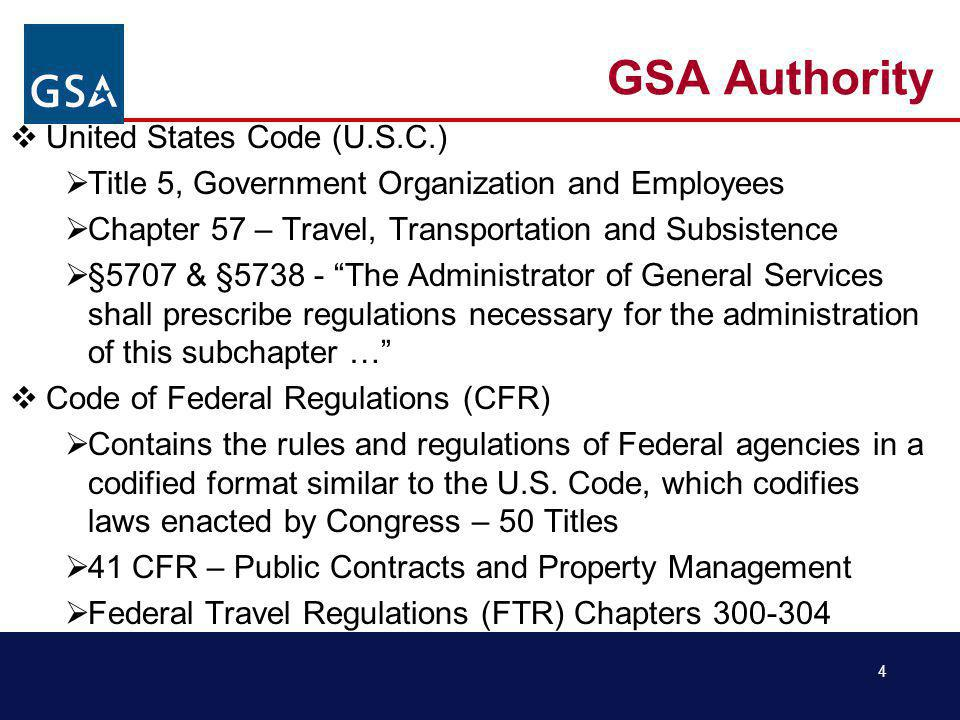 4 GSA Authority United States Code (U.S.C.) Title 5, Government Organization and Employees Chapter 57 – Travel, Transportation and Subsistence §5707 & §5738 - The Administrator of General Services shall prescribe regulations necessary for the administration of this subchapter … Code of Federal Regulations (CFR) Contains the rules and regulations of Federal agencies in a codified format similar to the U.S.