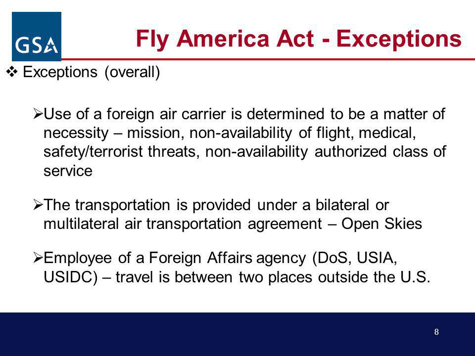8 Fly America Act - Exceptions Exceptions (overall) Use of a foreign air carrier is determined to be a matter of necessity – mission, non-availability of flight, medical, safety/terrorist threats, non-availability authorized class of service The transportation is provided under a bilateral or multilateral air transportation agreement – Open Skies Employee of a Foreign Affairs agency (DoS, USIA, USIDC) – travel is between two places outside the U.S.