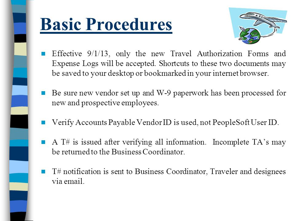 Basic Procedures (contd) Domestic Travel Authorizations (U.S., Puerto Rico, Canada, Mexico) A regular TA is submitted Employee, Business Coordinator & Supervisor sign the TA Allow 3-5 business days for processing Foreign Travel Authorizations A regular TA is submitted along with the Foreign TA.