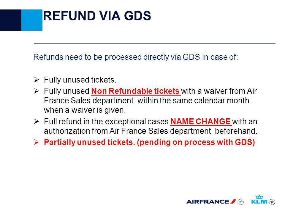 REFUND VIA GDS Refunds need to be processed directly via GDS in case of: Fully unused tickets.