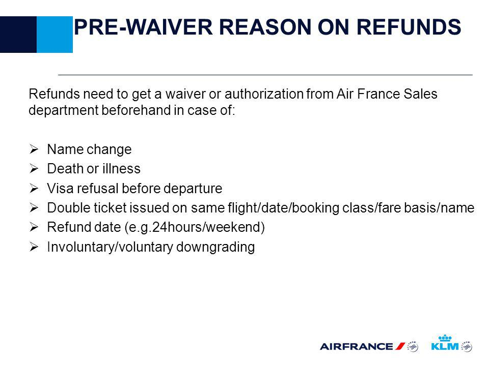 PRE-WAIVER REASON ON REFUNDS Refunds need to get a waiver or authorization from Air France Sales department beforehand in case of: Name change Death or illness Visa refusal before departure Double ticket issued on same flight/date/booking class/fare basis/name Refund date (e.g.24hours/weekend) Involuntary/voluntary downgrading