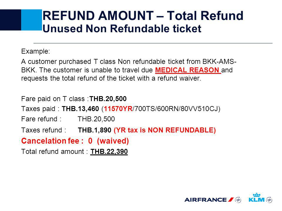 REFUND AMOUNT – Total Refund Unused Non Refundable ticket Example: A customer purchased T class Non refundable ticket from BKK-AMS- BKK.