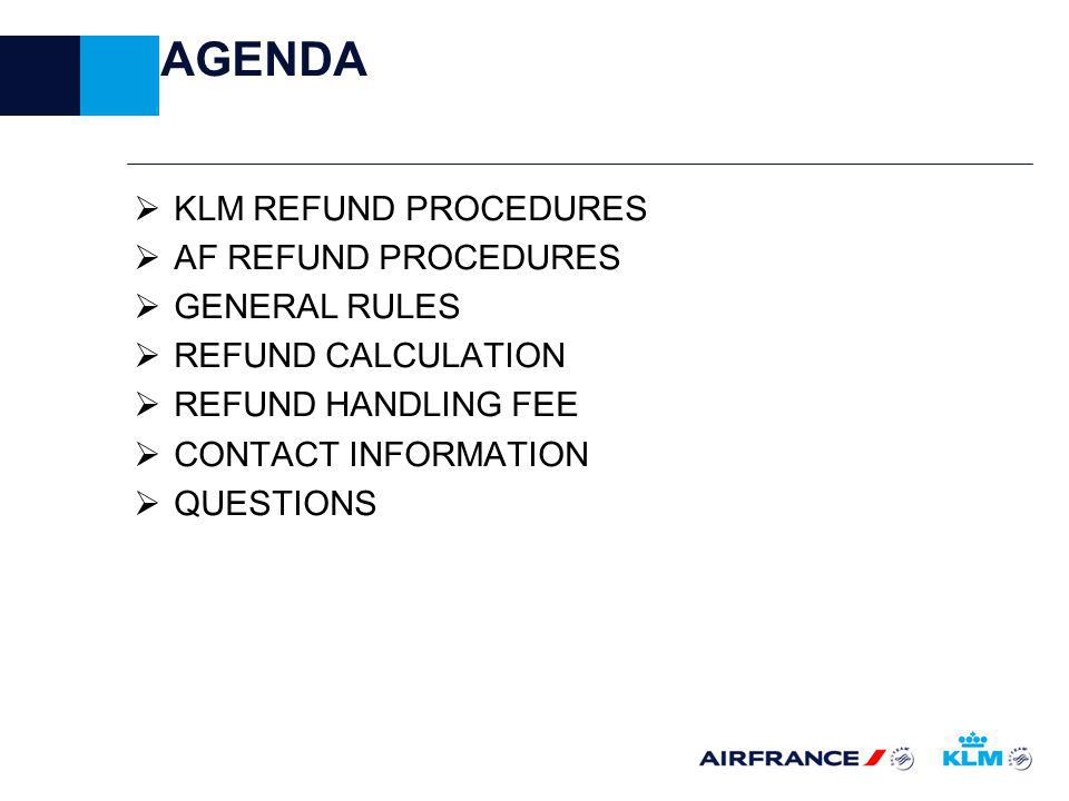 AGENDA KLM REFUND PROCEDURES AF REFUND PROCEDURES GENERAL RULES REFUND CALCULATION REFUND HANDLING FEE CONTACT INFORMATION QUESTIONS