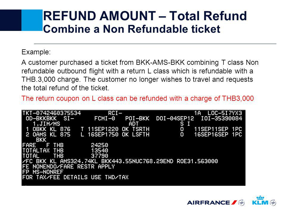 REFUND AMOUNT – Total Refund Combine a Non Refundable ticket Example: A customer purchased a ticket from BKK-AMS-BKK combining T class Non refundable outbound flight with a return L class which is refundable with a THB.3,000 charge.