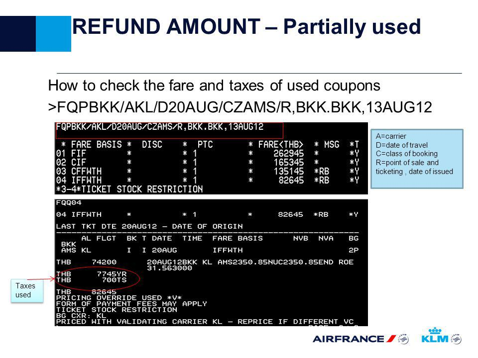 REFUND AMOUNT – Partially used How to check the fare and taxes of used coupons >FQPBKK/AKL/D20AUG/CZAMS/R,BKK.BKK,13AUG12 A=carrier D=date of travel C=class of booking R=point of sale and ticketing, date of issued Taxes used