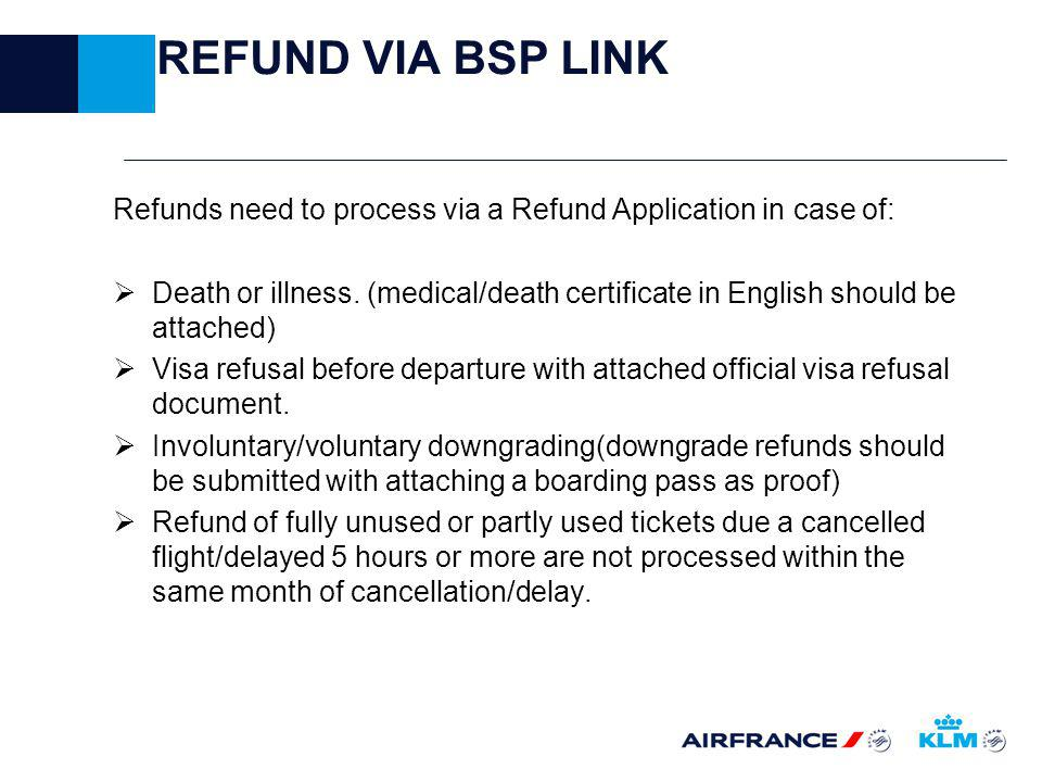REFUND VIA BSP LINK Refunds need to process via a Refund Application in case of: Death or illness.