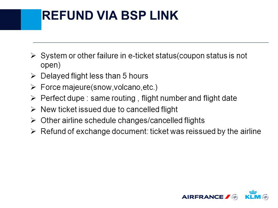 REFUND VIA BSP LINK System or other failure in e-ticket status(coupon status is not open) Delayed flight less than 5 hours Force majeure(snow,volcano,etc.) Perfect dupe : same routing, flight number and flight date New ticket issued due to cancelled flight Other airline schedule changes/cancelled flights Refund of exchange document: ticket was reissued by the airline