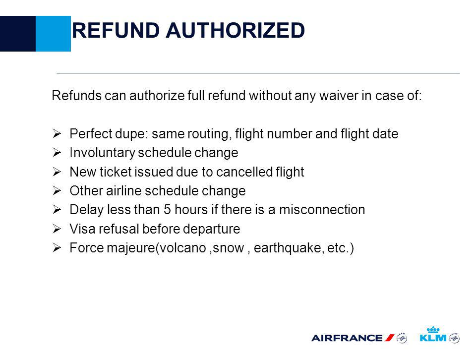 REFUND AUTHORIZED Refunds can authorize full refund without any waiver in case of: Perfect dupe: same routing, flight number and flight date Involuntary schedule change New ticket issued due to cancelled flight Other airline schedule change Delay less than 5 hours if there is a misconnection Visa refusal before departure Force majeure(volcano,snow, earthquake, etc.)