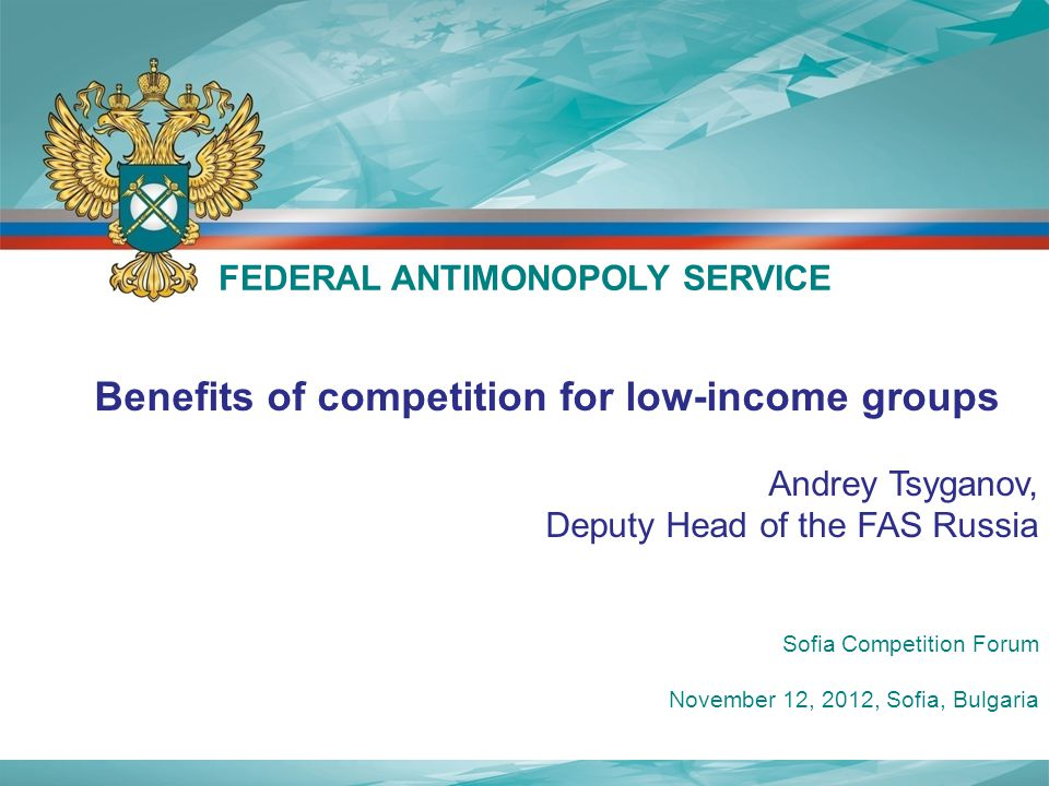 Benefits of competition for low-income groups Andrey Tsyganov, Deputy Head of the FAS Russia FEDERAL ANTIMONOPOLY SERVICE Sofia Competition Forum November 12, 2012, Sofia, Bulgaria
