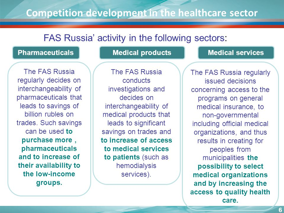 6 Competition development in the healthcare sector FAS Russia activity in the following sectors: The FAS Russia regularly decides on interchangeability of pharmaceuticals that leads to savings of billion rubles on trades.