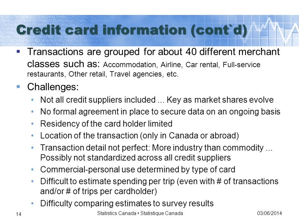 03/06/2014 Statistics Canada Statistique Canada 14 Transactions are grouped for about 40 different merchant classes such as: Accommodation, Airline, Car rental, Full-service restaurants, Other retail, Travel agencies, etc.