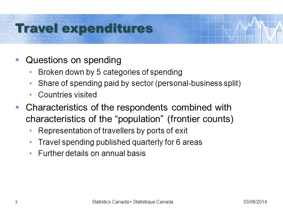03/06/2014 Statistics Canada Statistique Canada 7 Questions on spending Broken down by 5 categories of spending Share of spending paid by sector (personal-business split) Countries visited Characteristics of the respondents combined with characteristics of the population (frontier counts) Representation of travellers by ports of exit Travel spending published quarterly for 6 areas Further details on annual basis Travel expenditures