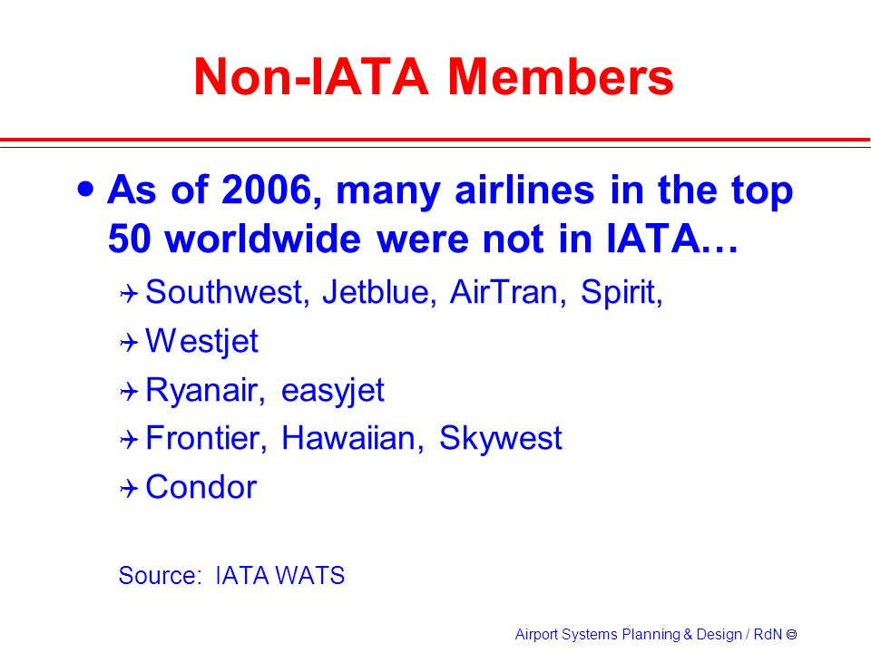 Airport Systems Planning & Design / RdN Non-IATA Members As of 2006, many airlines in the top 50 worldwide were not in IATA… Southwest, Jetblue, AirTran, Spirit, Westjet Ryanair, easyjet Frontier, Hawaiian, Skywest Condor Source: IATA WATS