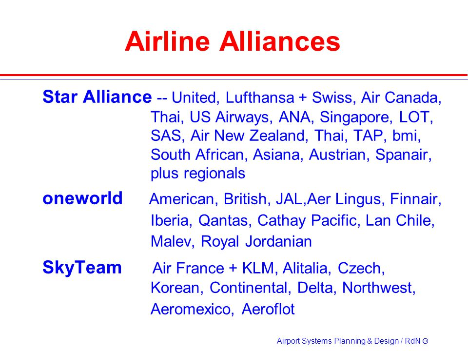 Airport Systems Planning & Design / RdN Airline Alliances Star Alliance -- United, Lufthansa + Swiss, Air Canada, Thai, US Airways, ANA, Singapore, LOT, SAS, Air New Zealand, Thai, TAP, bmi, South African, Asiana, Austrian, Spanair, plus regionals oneworld American, British, JAL,Aer Lingus, Finnair, Iberia, Qantas, Cathay Pacific, Lan Chile, Malev, Royal Jordanian SkyTeam Air France + KLM, Alitalia, Czech, Korean, Continental, Delta, Northwest, Aeromexico, Aeroflot
