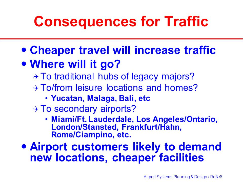 Airport Systems Planning & Design / RdN Consequences for Traffic Cheaper travel will increase traffic Where will it go.
