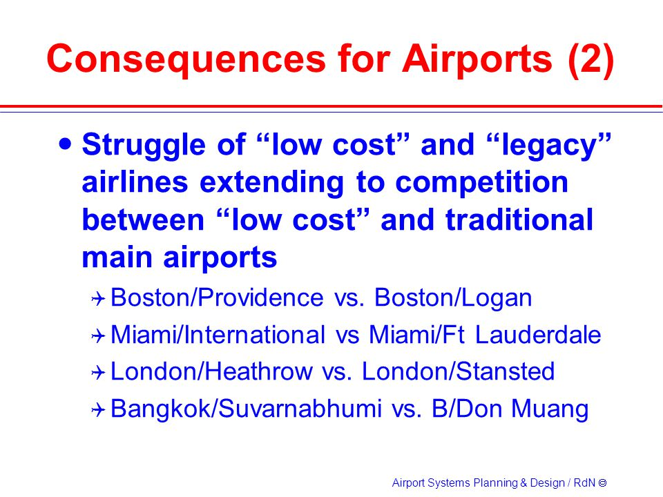 Airport Systems Planning & Design / RdN Consequences for Airports (2) Struggle of low cost and legacy airlines extending to competition between low cost and traditional main airports Boston/Providence vs.