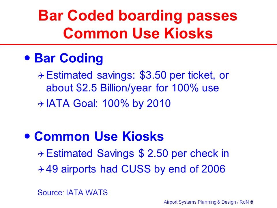 Airport Systems Planning & Design / RdN Bar Coded boarding passes Common Use Kiosks Bar Coding Estimated savings: $3.50 per ticket, or about $2.5 Billion/year for 100% use IATA Goal: 100% by 2010 Common Use Kiosks Estimated Savings $ 2.50 per check in 49 airports had CUSS by end of 2006 Source: IATA WATS