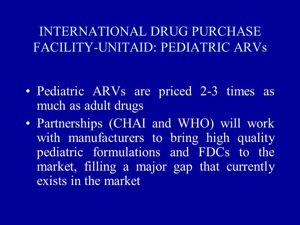 IDPF/UNITAID Aim is to contribute to scaling up access to treatment for HIV/AIDS, malaria and TB by lowering the price of quality drugs and diagnostics and accelerating the pace at which they are made available Based on sustainable and predictable funding Not a new agency/organization but a mechanism that operates through existing partner institutions Priority given to pediatric ARVs, 2nd line ARVs, ACT, drugs for MDR TB ; diagnostics ; buffer stocks ; WHO prequalification process