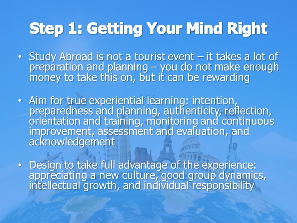 Study Abroad is not a tourist event – it takes a lot of preparation and planning – you do not make enough money to take this on, but it can be rewardi