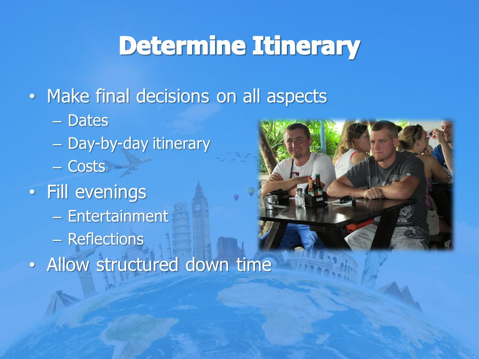 Make final decisions on all aspects Make final decisions on all aspects – Dates – Day-by-day itinerary – Costs Fill evenings Fill evenings – Entertain