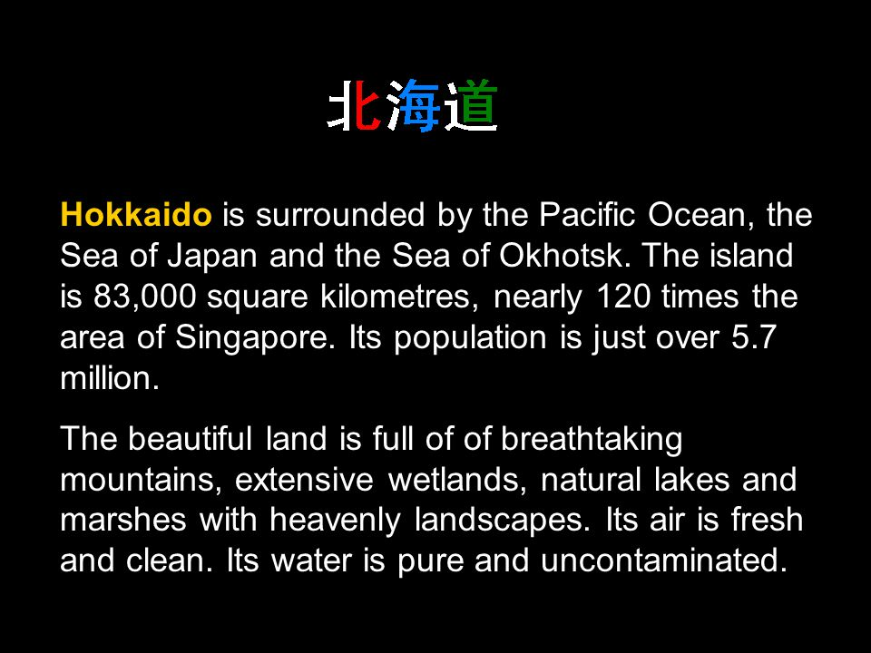 Hokkaido is surrounded by the Pacific Ocean, the Sea of Japan and the Sea of Okhotsk.