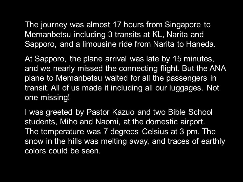 The journey was almost 17 hours from Singapore to Memanbetsu including 3 transits at KL, Narita and Sapporo, and a limousine ride from Narita to Haneda.