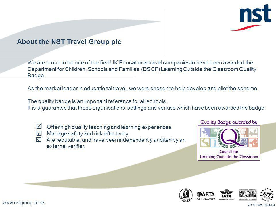 www.nstgroup.co.uk NST Travel Group Ltd © About the NST Travel Group plc We are proud to be one of the first UK Educational travel companies to have b