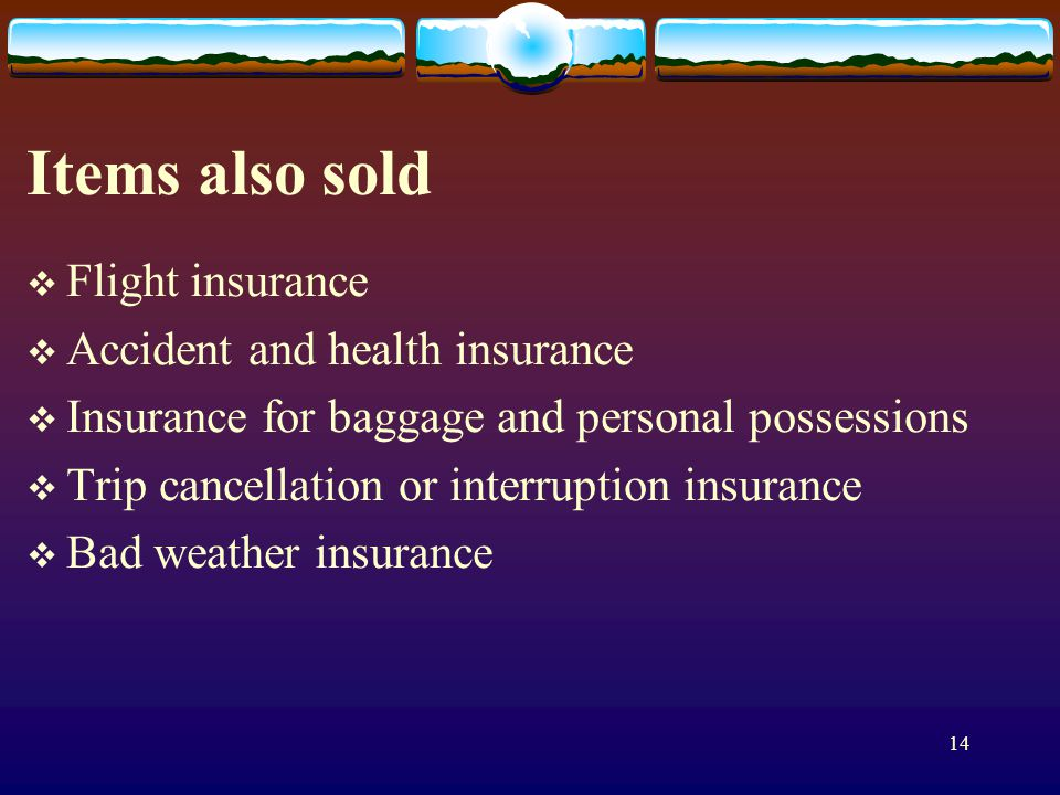14 Items also sold Flight insurance Accident and health insurance Insurance for baggage and personal possessions Trip cancellation or interruption insurance Bad weather insurance