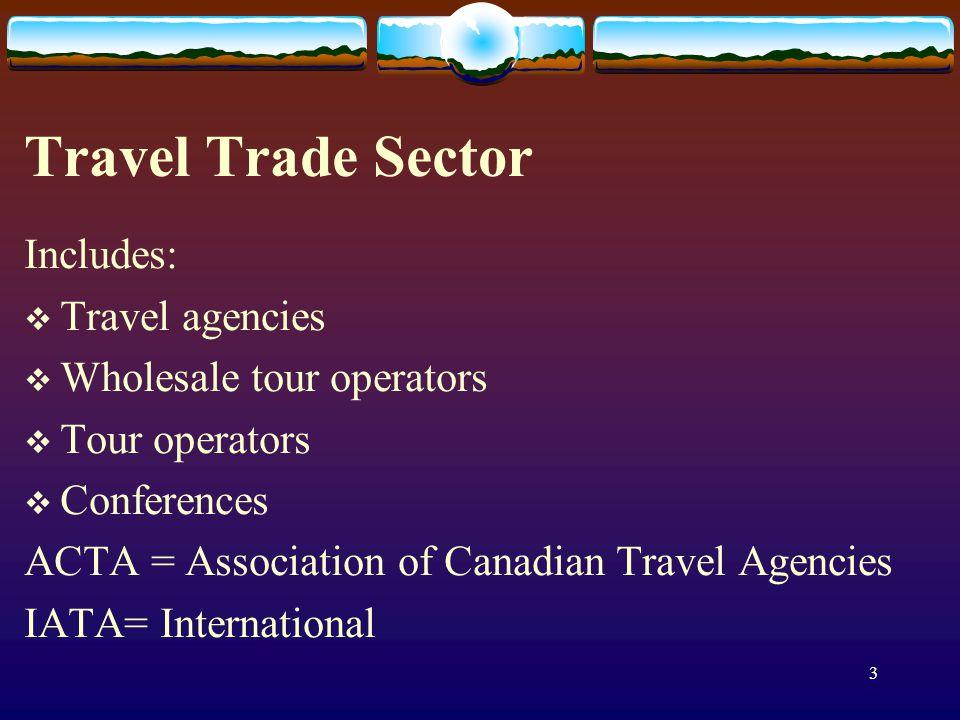 3 Travel Trade Sector Includes: Travel agencies Wholesale tour operators Tour operators Conferences ACTA = Association of Canadian Travel Agencies IATA= International