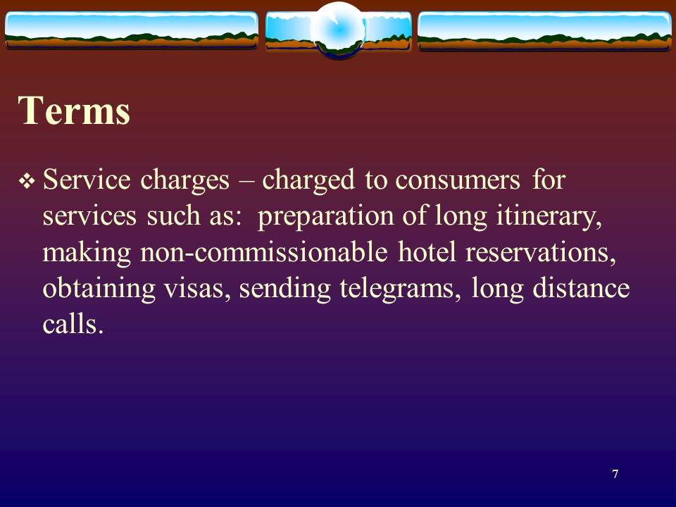 7 Terms Service charges – charged to consumers for services such as: preparation of long itinerary, making non-commissionable hotel reservations, obtaining visas, sending telegrams, long distance calls.