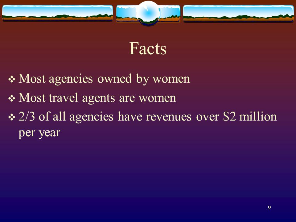 9 Facts Most agencies owned by women Most travel agents are women 2/3 of all agencies have revenues over $2 million per year