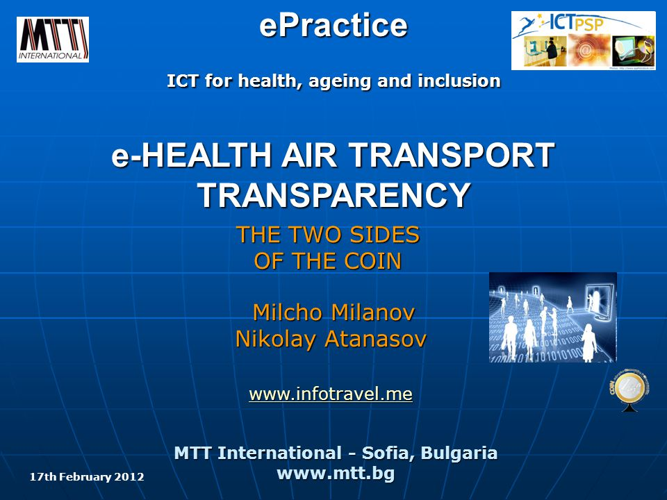 еPractice ICT for health, ageing and inclusion e-HEALTH AIR TRANSPORT TRANSPARENCY THE TWO SIDES OF THE COIN MTT International - Sofia, Bulgaria www.mtt.bg Milcho Milanov Nikolay Atanasov www.infotravel.me 17th February 2012
