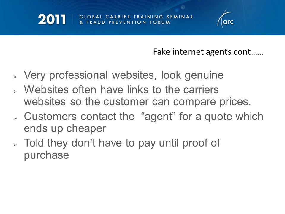 Fake internet agents cont…… Agent books directly on the carrier website using compromised credit cards Agent send the ETs to the customer, telling them to ignore the $ amount on the ticket, that they have a special deal Customer told to ring Airline directly to check reservation & tickets before sending money Carrier confirms booking and tickets are fine (as no chargeback has been received at this stage) Customer wires the money to the Agent or direct credit into their account