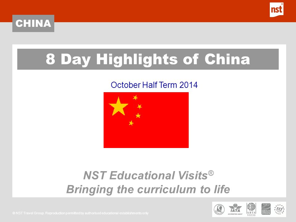 CHINA © NST Travel Group. Reproduction permitted by authorised educational establishments only October Half Term 2014 8 Day Highlights of China NST Ed