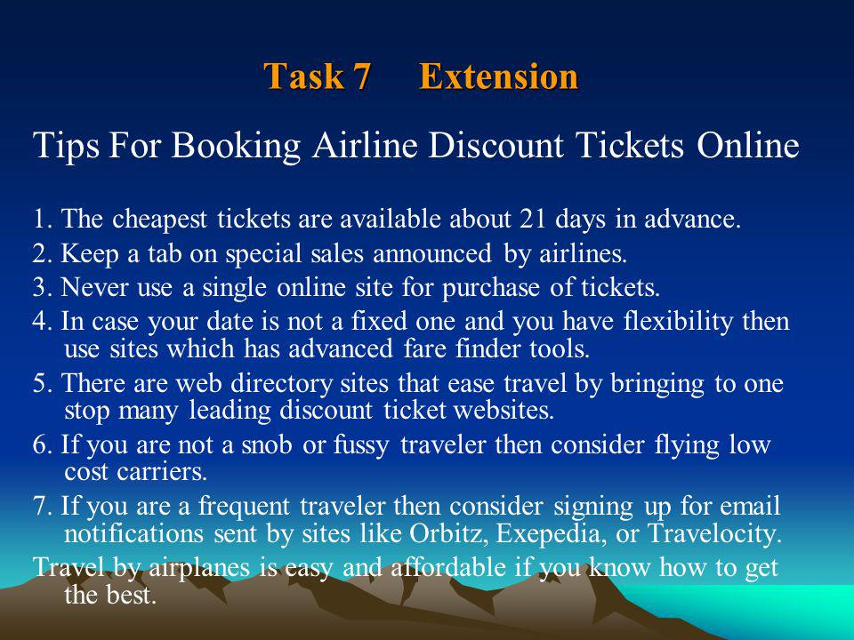 Task 7 Extension Tips For Booking Airline Discount Tickets Online 1. The cheapest tickets are available about 21 days in advance. 2. Keep a tab on spe