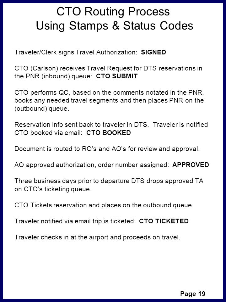 CTO Routing Process Using Stamps & Status Codes Traveler/Clerk signs Travel Authorization: SIGNED CTO (Carlson) receives Travel Request for DTS reservations in the PNR (inbound) queue: CTO SUBMIT CTO performs QC, based on the comments notated in the PNR, books any needed travel segments and then places PNR on the (outbound) queue.