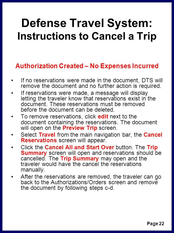 Defense Travel System: Instructions to Cancel a Trip Authorization Created – No Expenses Incurred If no reservations were made in the document, DTS will remove the document and no further action is required.