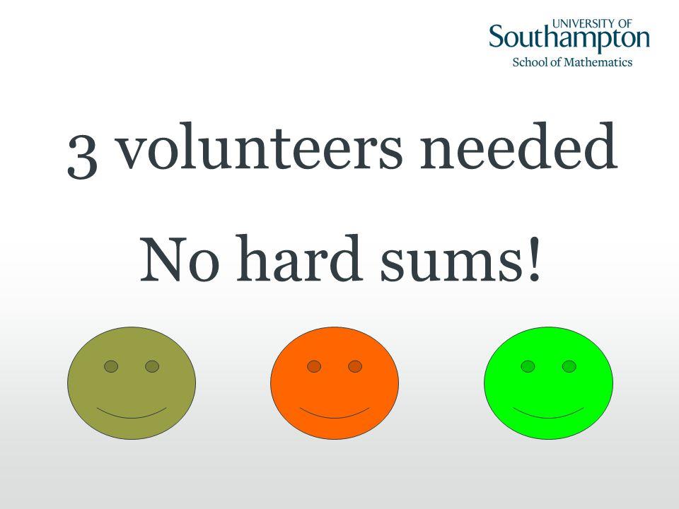 3 volunteers needed No hard sums!
