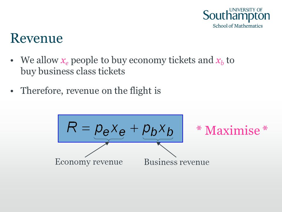 Revenue We allow x e people to buy economy tickets and x b to buy business class tickets Therefore, revenue on the flight is Business revenue * Maximise * Economy revenue