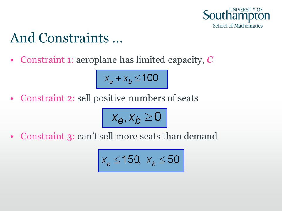 Constraint 1: aeroplane has limited capacity, C Constraint 2: sell positive numbers of seats Constraint 3: cant sell more seats than demand And Constraints …
