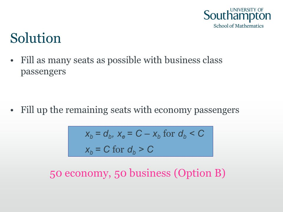 Solution Fill as many seats as possible with business class passengers Fill up the remaining seats with economy passengers x b = d b, x e = C – x b for d b < C x b = C for d b > C 50 economy, 50 business (Option B)