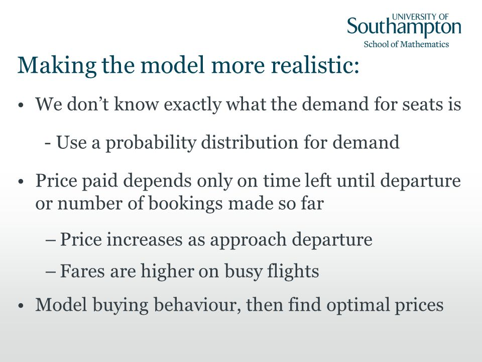 Making the model more realistic: We dont know exactly what the demand for seats is - Use a probability distribution for demand Price paid depends only on time left until departure or number of bookings made so far –Price increases as approach departure –Fares are higher on busy flights Model buying behaviour, then find optimal prices