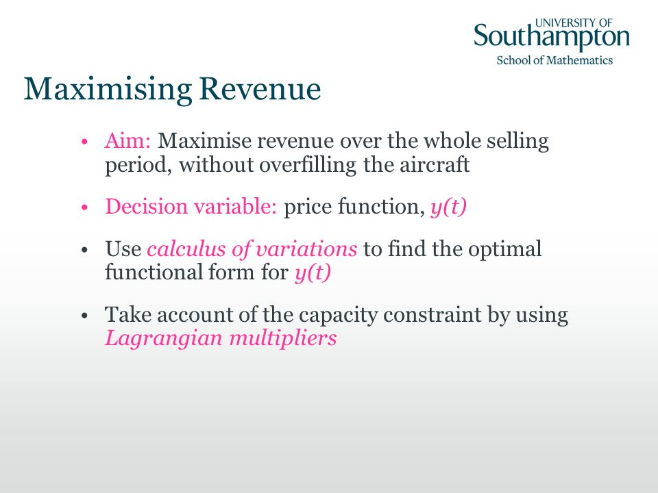 Maximising Revenue Aim: Maximise revenue over the whole selling period, without overfilling the aircraft Decision variable: price function, y(t) Use calculus of variations to find the optimal functional form for y(t) Take account of the capacity constraint by using Lagrangian multipliers